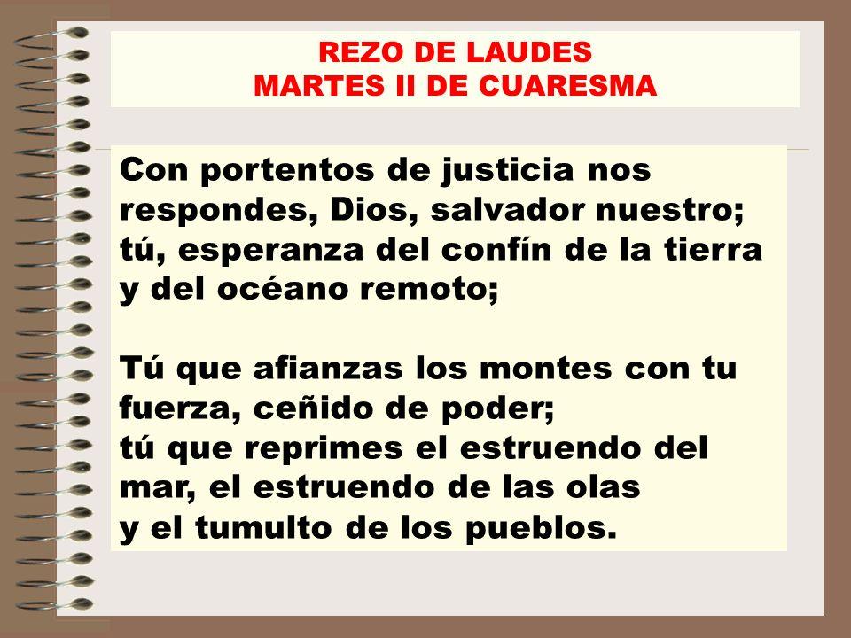 REZO DE LAUDES MARTES II DE CUARESMA Con portentos de justicia nos respondes, Dios, salvador nuestro; tú, esperanza del confín de la tierra y del océa