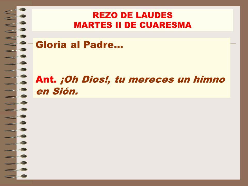 REZO DE LAUDES MARTES II DE CUARESMA Gloria al Padre... Ant. ¡Oh Dios!, tu mereces un himno en Sión.