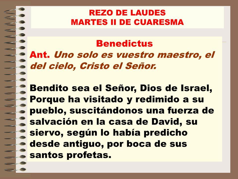 Benedictus Ant. Uno solo es vuestro maestro, el del cielo, Cristo el Señor. Bendito sea el Señor, Dios de Israel, Porque ha visitado y redimido a su p