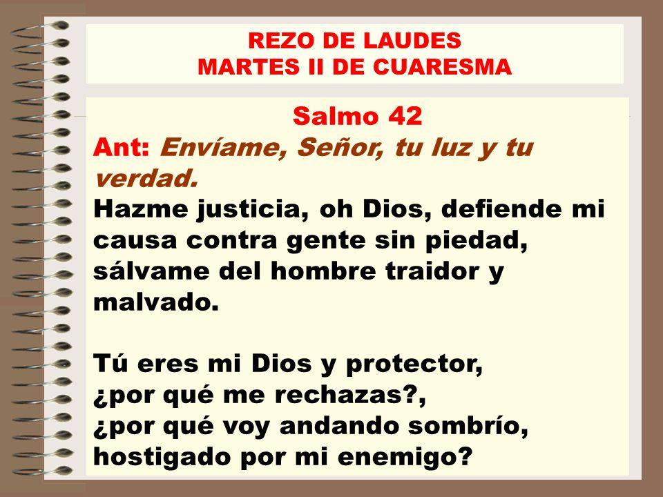 REZO DE LAUDES MARTES II DE CUARESMA Salmo 42 Ant: Envíame, Señor, tu luz y tu verdad. Hazme justicia, oh Dios, defiende mi causa contra gente sin pie