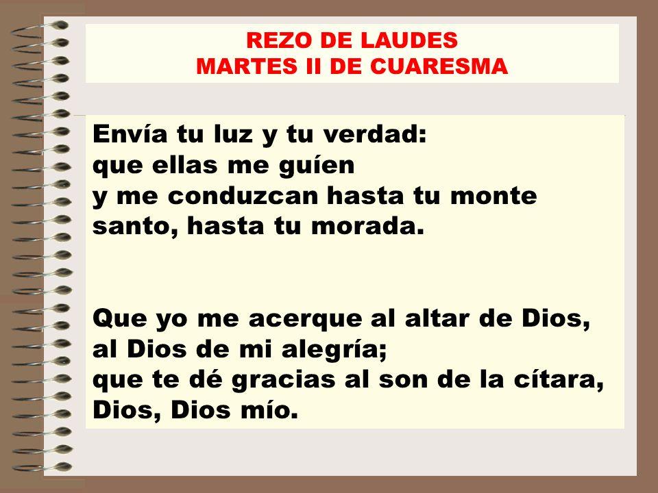 REZO DE LAUDES MARTES II DE CUARESMA Envía tu luz y tu verdad: que ellas me guíen y me conduzcan hasta tu monte santo, hasta tu morada. Que yo me acer