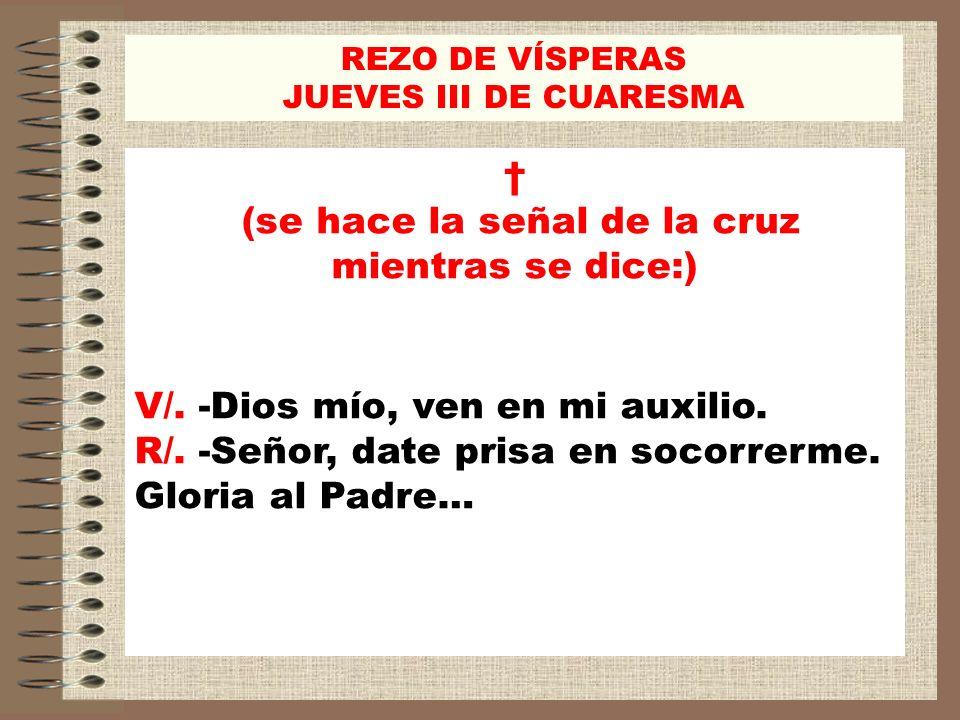 REZO DE VÍSPERAS JUEVES III DE CUARESMA (se hace la señal de la cruz mientras se dice:) V/. -Dios mío, ven en mi auxilio. R/. -Señor, date prisa en so