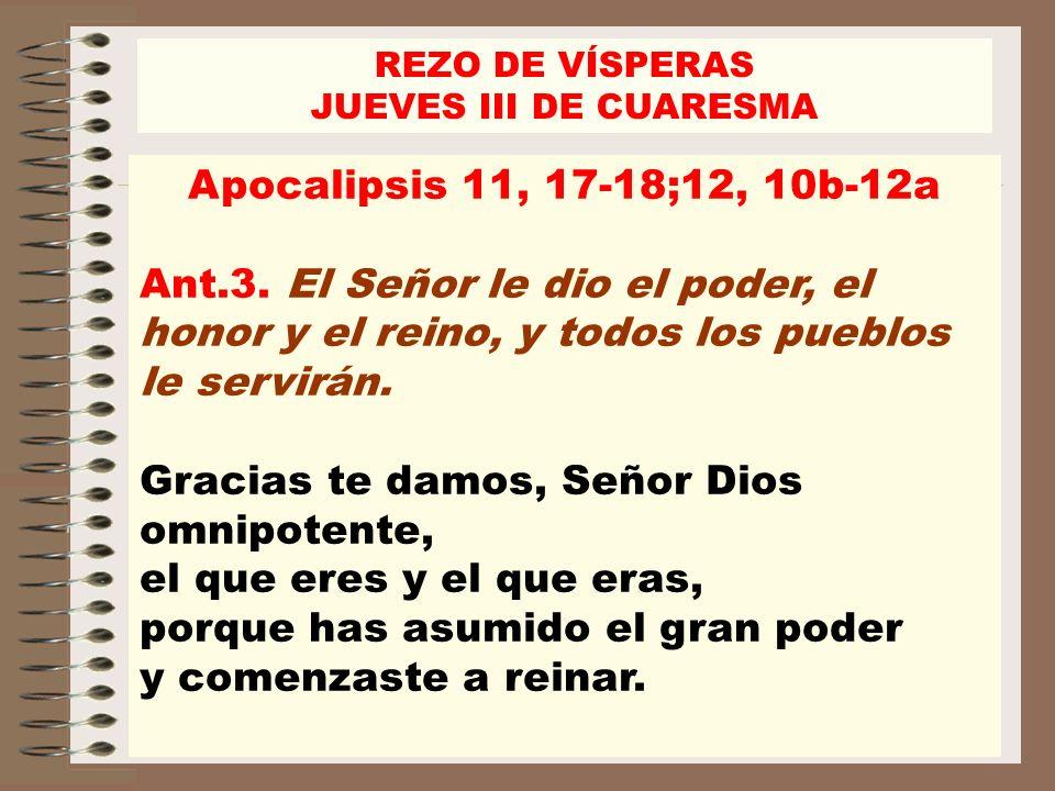 Apocalipsis 11, 17-18;12, 10b-12a Ant.3. El Señor le dio el poder, el honor y el reino, y todos los pueblos le servirán. Gracias te damos, Señor Dios
