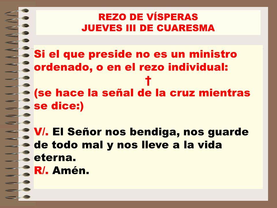 REZO DE VÍSPERAS JUEVES III DE CUARESMA Si el que preside no es un ministro ordenado, o en el rezo individual: (se hace la señal de la cruz mientras s