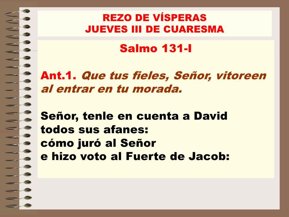 Salmo 131-I Ant.1. Que tus fieles, Señor, vitoreen al entrar en tu morada. Señor, tenle en cuenta a David todos sus afanes: cómo juró al Señor e hizo