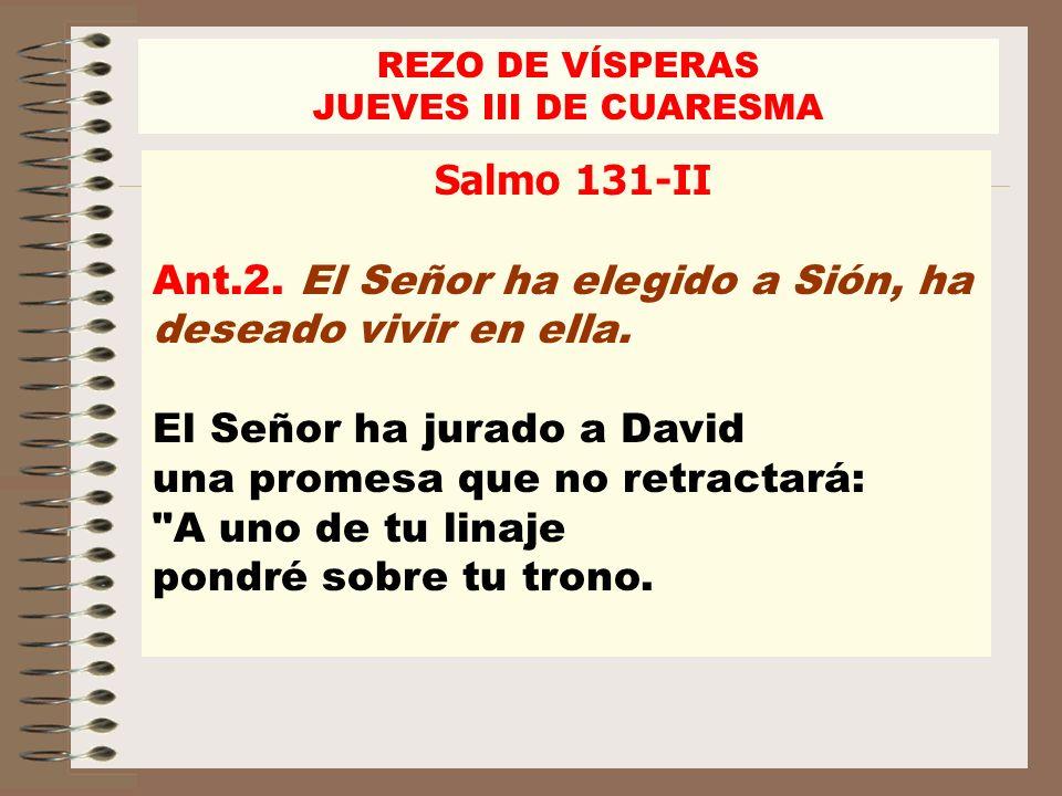 Salmo 131-II Ant.2. El Señor ha elegido a Sión, ha deseado vivir en ella. El Señor ha jurado a David una promesa que no retractará: