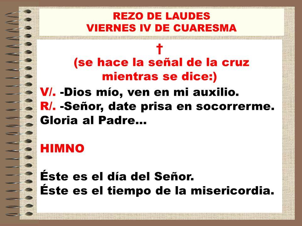 REZO DE LAUDES VIERNES IV DE CUARESMA (se hace la señal de la cruz mientras se dice:) V/. -Dios mío, ven en mi auxilio. R/. -Señor, date prisa en soco