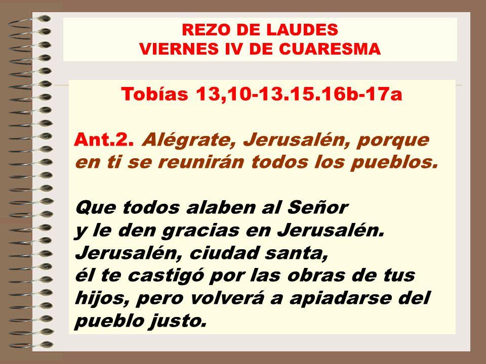 Tobías 13,10-13.15.16b-17a Ant.2. Alégrate, Jerusalén, porque en ti se reunirán todos los pueblos. Que todos alaben al Señor y le den gracias en Jerus