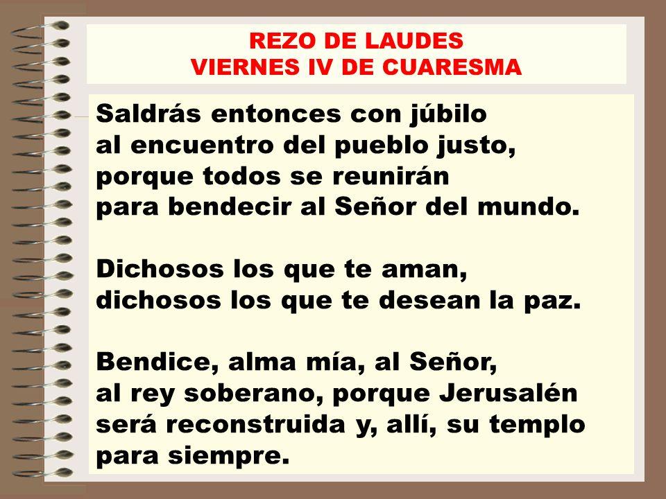 Saldrás entonces con júbilo al encuentro del pueblo justo, porque todos se reunirán para bendecir al Señor del mundo. Dichosos los que te aman, dichos