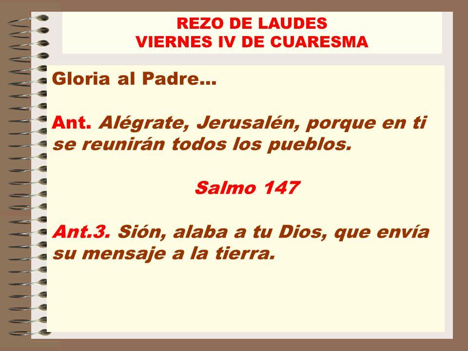 REZO DE LAUDES VIERNES IV DE CUARESMA Gloria al Padre... Ant. Alégrate, Jerusalén, porque en ti se reunirán todos los pueblos. Salmo 147 Ant.3. Sión,