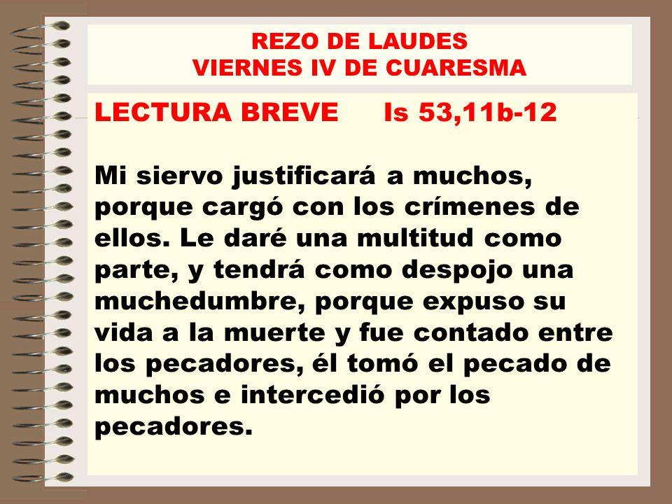 LECTURA BREVE Is 53,11b-12 Mi siervo justificará a muchos, porque cargó con los crímenes de ellos. Le daré una multitud como parte, y tendrá como desp