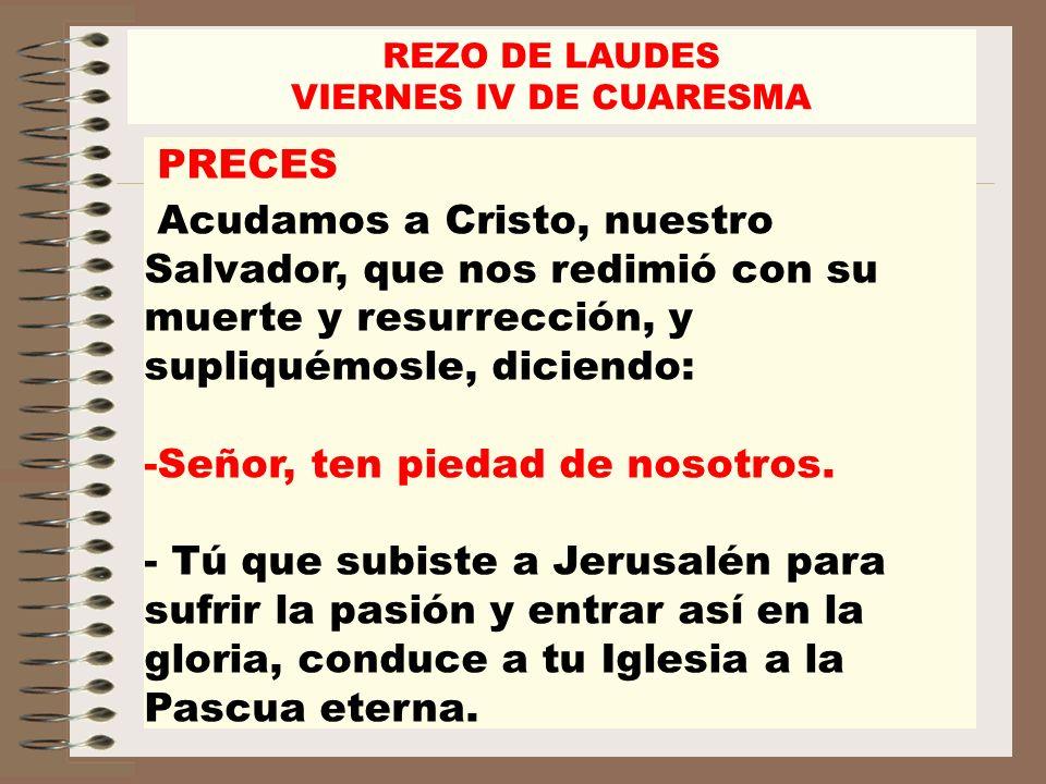REZO DE LAUDES VIERNES IV DE CUARESMA PRECES Acudamos a Cristo, nuestro Salvador, que nos redimió con su muerte y resurrección, y supliquémosle, dicie