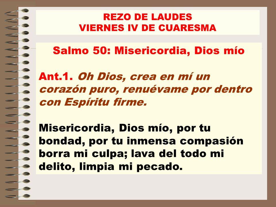 REZO DE LAUDES VIERNES IV DE CUARESMA Salmo 50: Misericordia, Dios mío Ant.1. Oh Dios, crea en mí un corazón puro, renuévame por dentro con Espíritu f