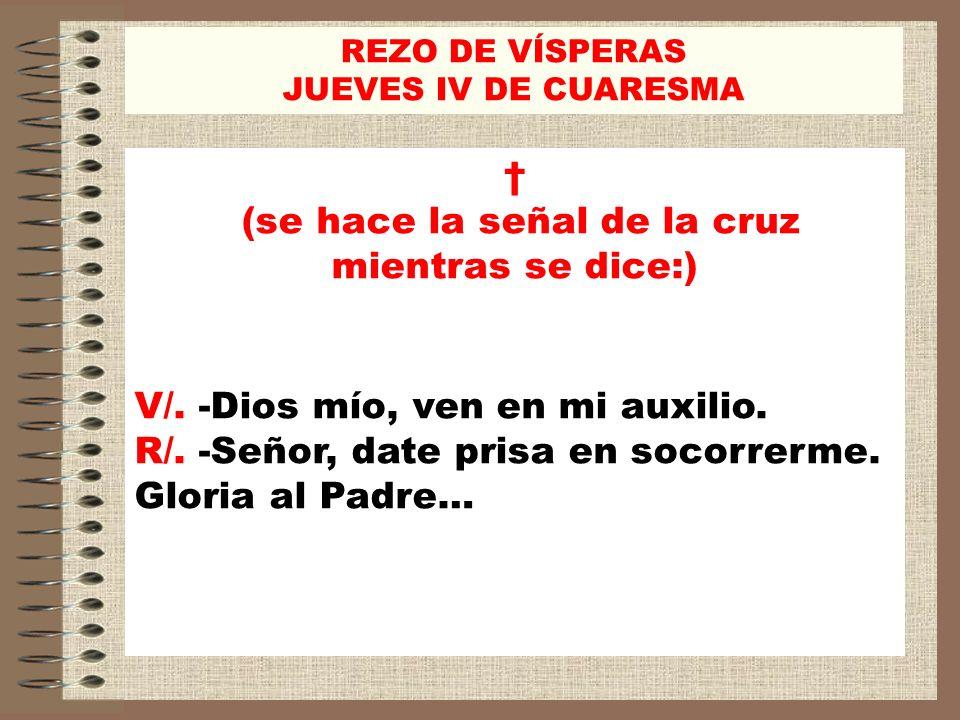 REZO DE VÍSPERAS JUEVES IV DE CUARESMA (se hace la señal de la cruz mientras se dice:) V/. -Dios mío, ven en mi auxilio. R/. -Señor, date prisa en soc