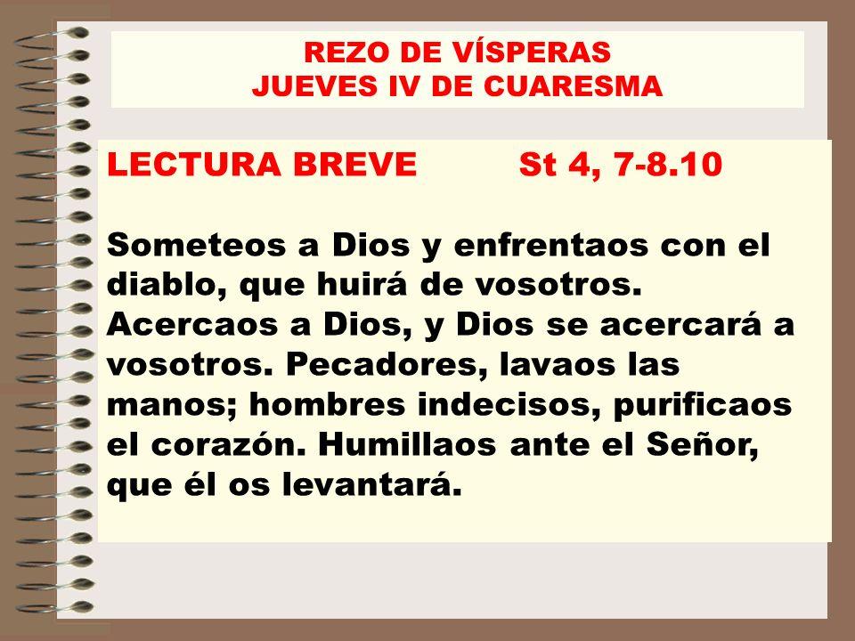LECTURA BREVE St 4, 7-8.10 Someteos a Dios y enfrentaos con el diablo, que huirá de vosotros. Acercaos a Dios, y Dios se acercará a vosotros. Pecadore