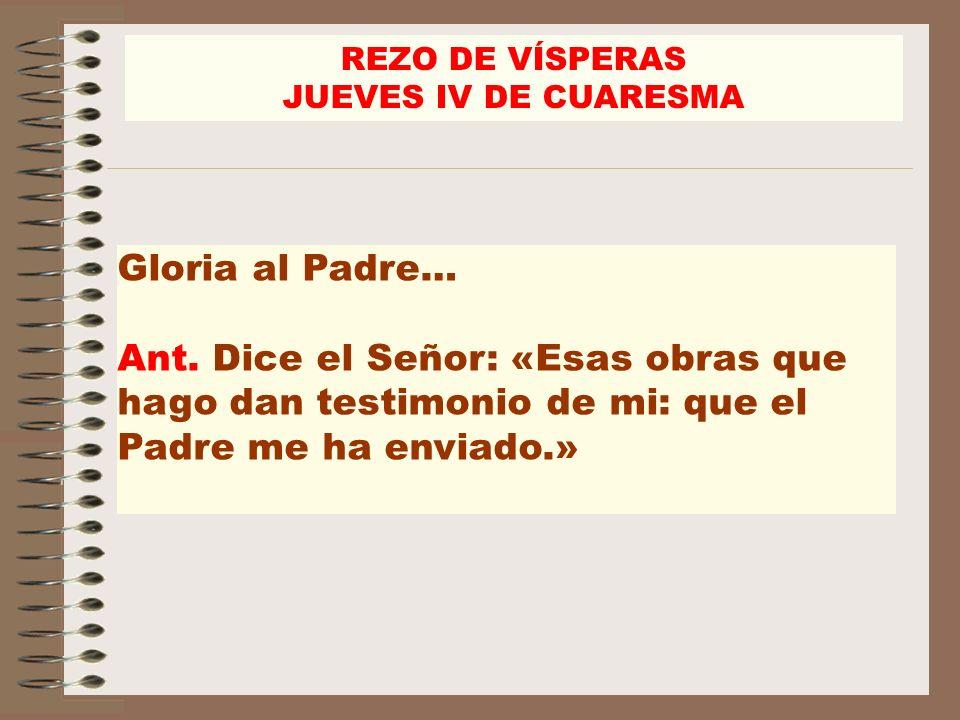 Gloria al Padre… Ant. Dice el Señor: «Esas obras que hago dan testimonio de mi: que el Padre me ha enviado.» REZO DE VÍSPERAS JUEVES IV DE CUARESMA