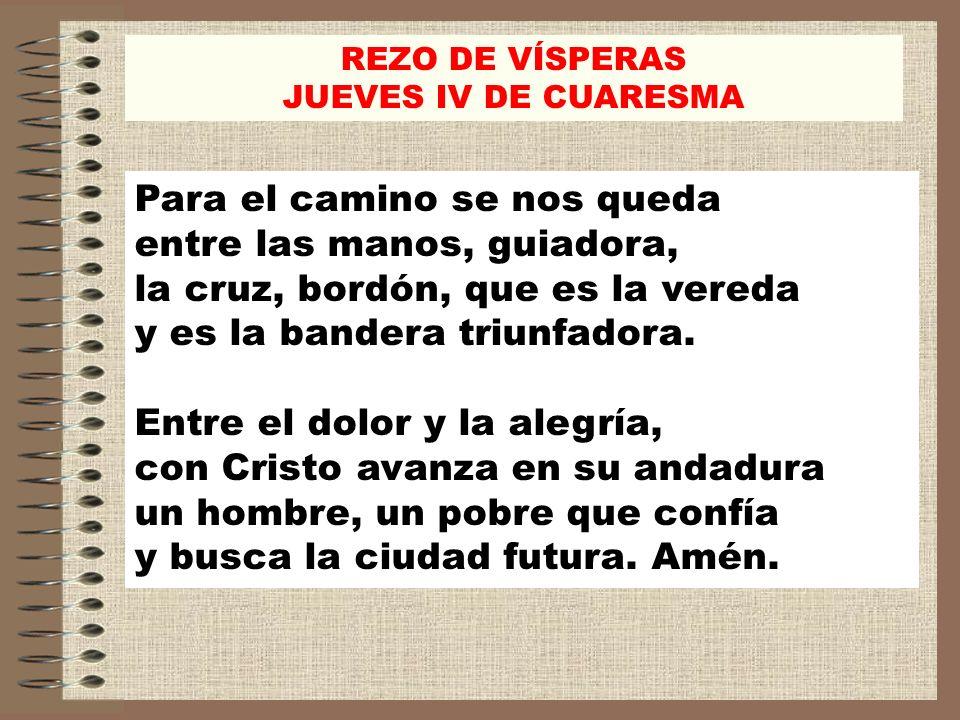 REZO DE VÍSPERAS JUEVES IV DE CUARESMA Para el camino se nos queda entre las manos, guiadora, la cruz, bordón, que es la vereda y es la bandera triunf