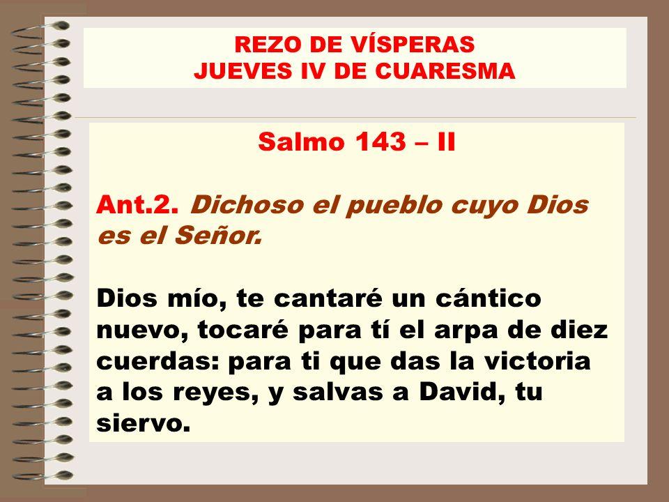 Salmo 143 – II Ant.2. Dichoso el pueblo cuyo Dios es el Señor. Dios mío, te cantaré un cántico nuevo, tocaré para tí el arpa de diez cuerdas: para ti
