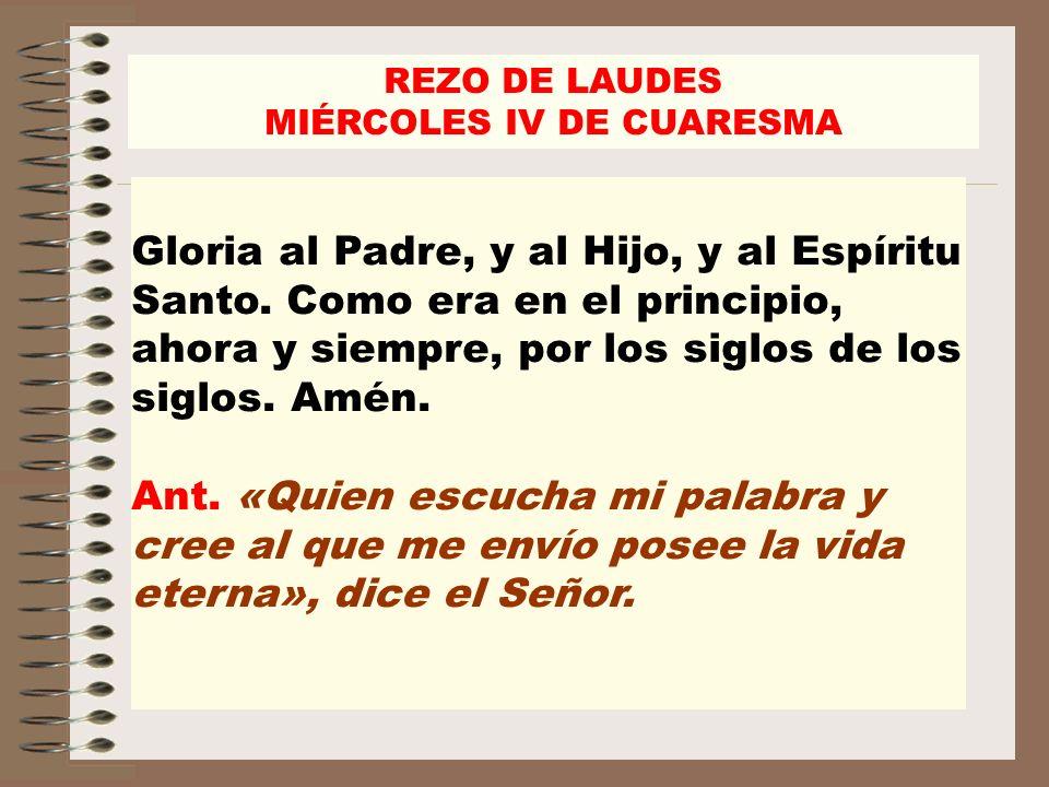 REZO DE LAUDES MIÉRCOLES IV DE CUARESMA Gloria al Padre, y al Hijo, y al Espíritu Santo. Como era en el principio, ahora y siempre, por los siglos de
