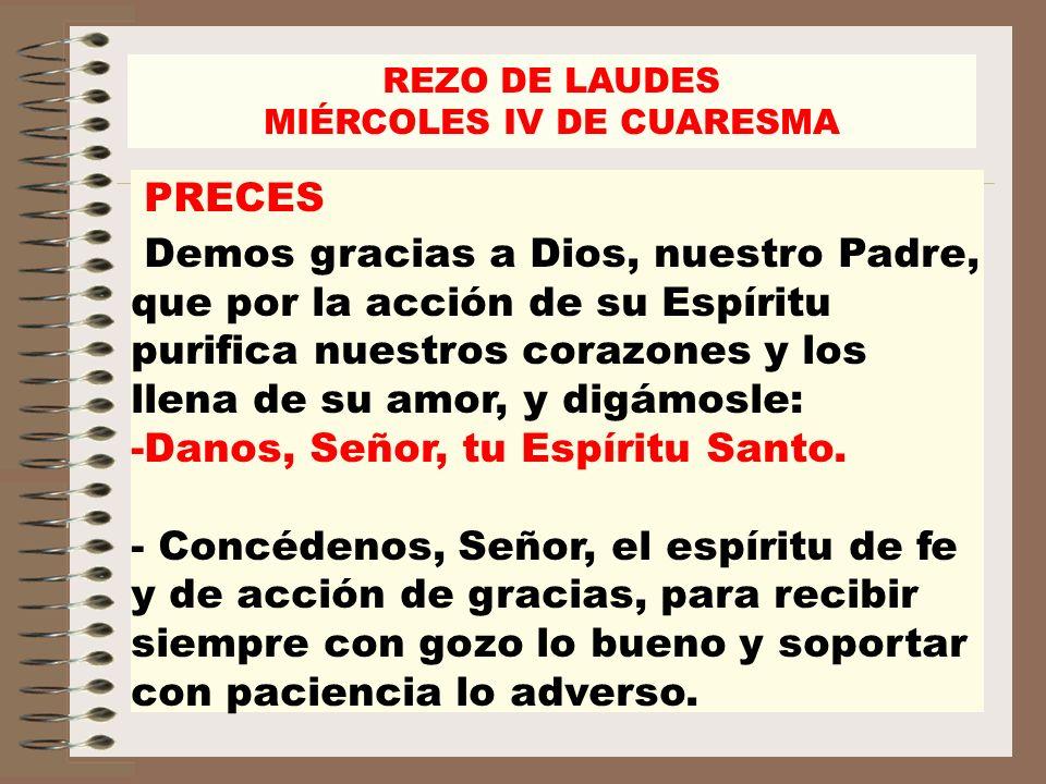 REZO DE LAUDES MIÉRCOLES IV DE CUARESMA PRECES Demos gracias a Dios, nuestro Padre, que por la acción de su Espíritu purifica nuestros corazones y los