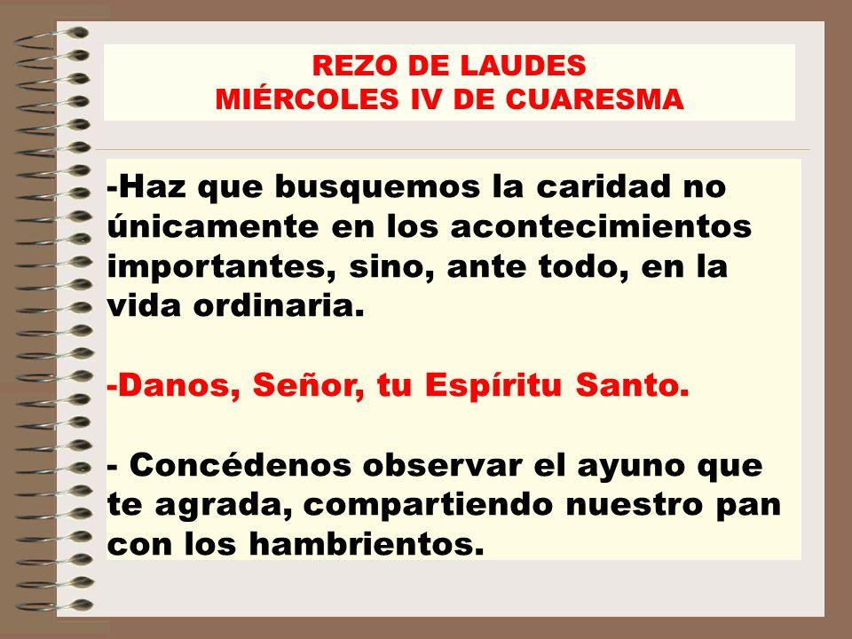 REZO DE LAUDES MIÉRCOLES IV DE CUARESMA -Haz que busquemos la caridad no únicamente en los acontecimientos importantes, sino, ante todo, en la vida or