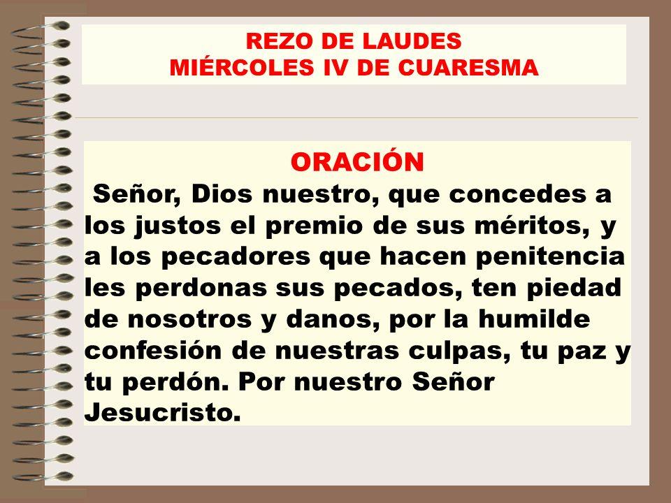 REZO DE LAUDES MIÉRCOLES IV DE CUARESMA ORACIÓN Señor, Dios nuestro, que concedes a los justos el premio de sus méritos, y a los pecadores que hacen p