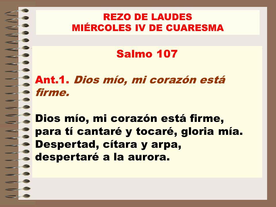 Salmo 107 Ant.1. Dios mío, mi corazón está firme. Dios mío, mi corazón está firme, para tí cantaré y tocaré, gloria mía. Despertad, cítara y arpa, des