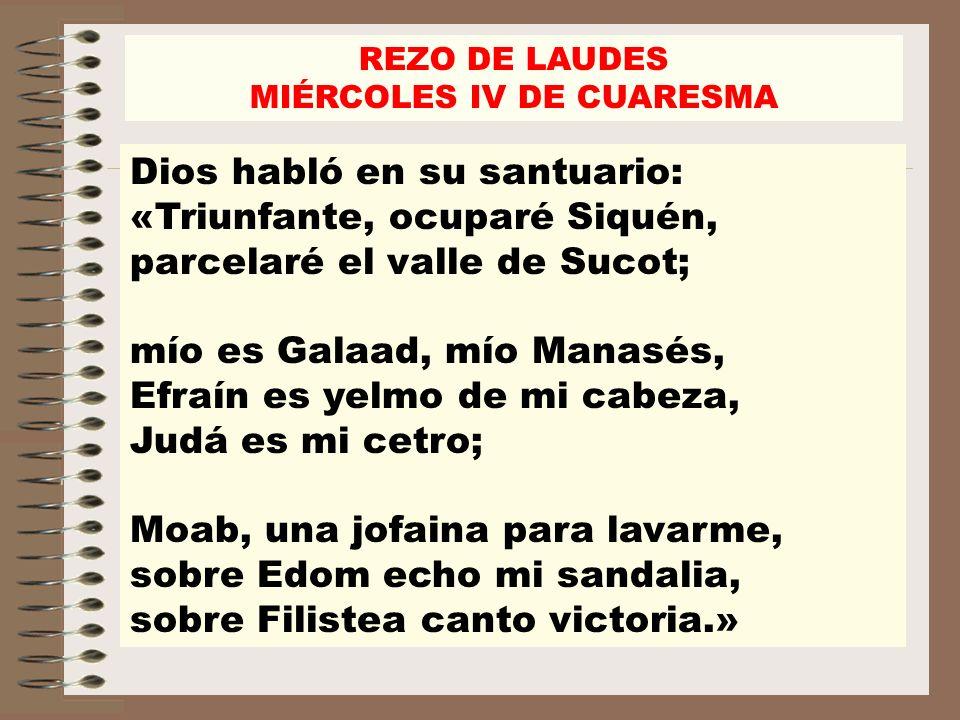 REZO DE LAUDES MIÉRCOLES IV DE CUARESMA Dios habló en su santuario: «Triunfante, ocuparé Siquén, parcelaré el valle de Sucot; mío es Galaad, mío Manas