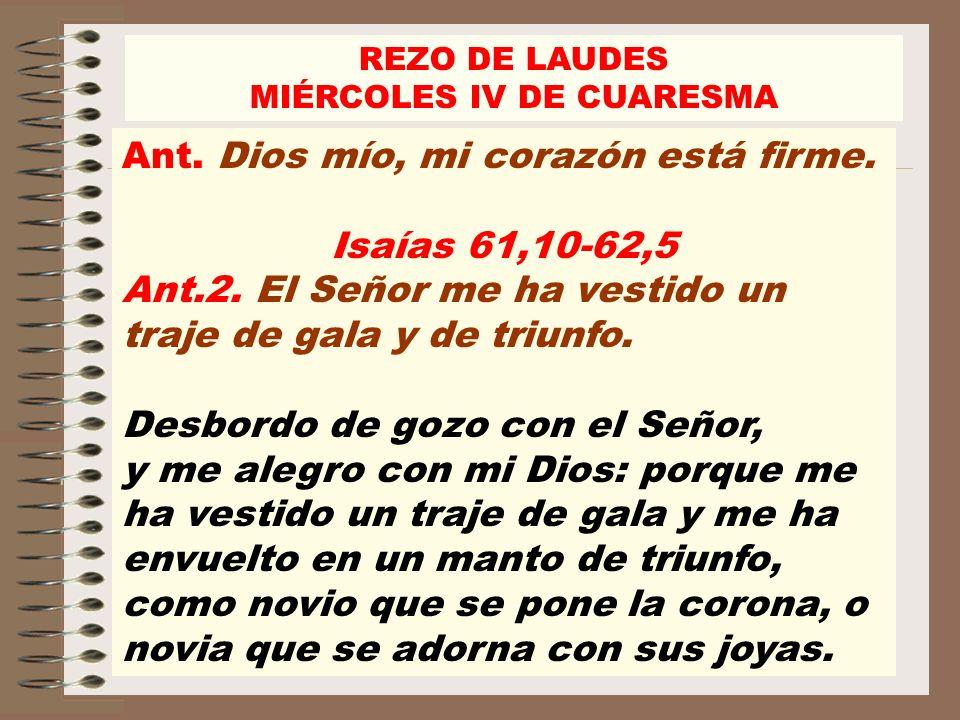 REZO DE LAUDES MIÉRCOLES IV DE CUARESMA Ant. Dios mío, mi corazón está firme. Isaías 61,10-62,5 Ant.2. El Señor me ha vestido un traje de gala y de tr
