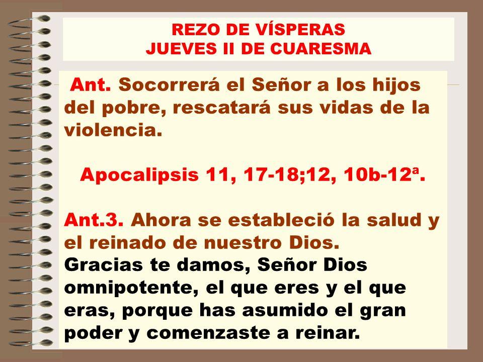 Ant. Socorrerá el Señor a los hijos del pobre, rescatará sus vidas de la violencia. Apocalipsis 11, 17-18;12, 10b-12ª. Ant.3. Ahora se estableció la s