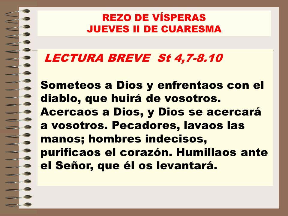 LECTURA BREVE St 4,7-8.10 Someteos a Dios y enfrentaos con el diablo, que huirá de vosotros. Acercaos a Dios, y Dios se acercará a vosotros. Pecadores