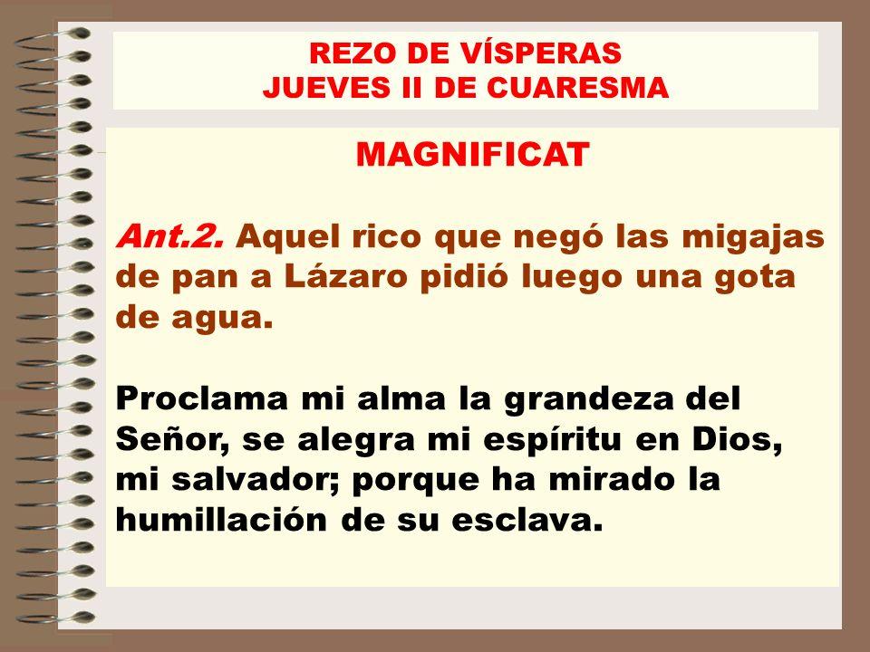 MAGNIFICAT Ant.2. Aquel rico que negó las migajas de pan a Lázaro pidió luego una gota de agua. Proclama mi alma la grandeza del Señor, se alegra mi e