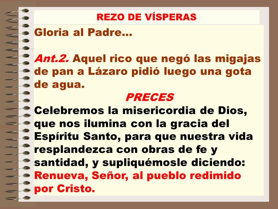 REZO DE VÍSPERAS Gloria al Padre… Ant.2. Aquel rico que negó las migajas de pan a Lázaro pidió luego una gota de agua. PRECES Celebremos la misericord