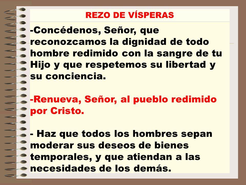 REZO DE VÍSPERAS -Concédenos, Señor, que reconozcamos la dignidad de todo hombre redimido con la sangre de tu Hijo y que respetemos su libertad y su c