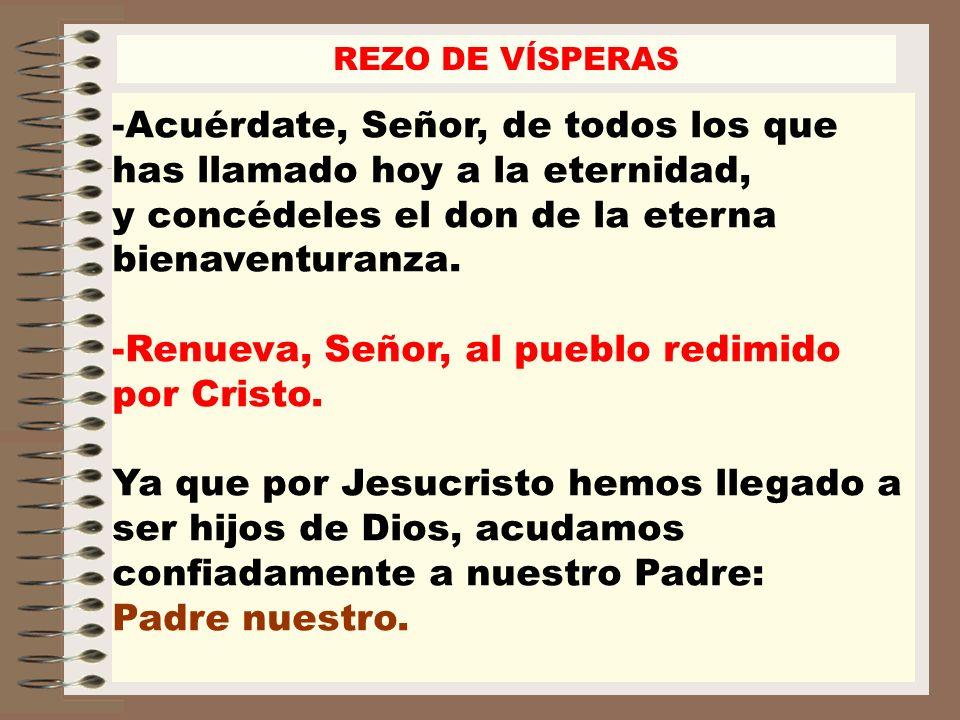 REZO DE VÍSPERAS -Acuérdate, Señor, de todos los que has llamado hoy a la eternidad, y concédeles el don de la eterna bienaventuranza. -Renueva, Señor
