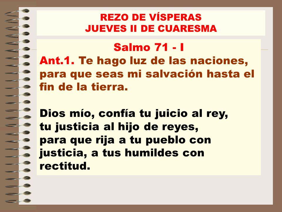 Salmo 71 - I Ant.1. Te hago luz de las naciones, para que seas mi salvación hasta el fin de la tierra. Dios mío, confía tu juicio al rey, tu justicia