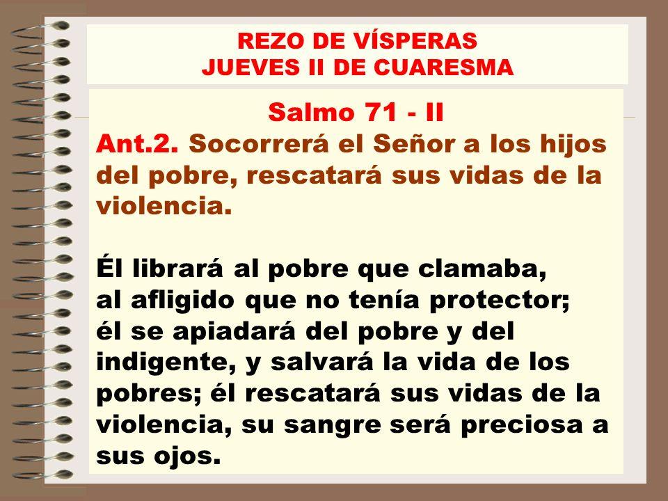 Salmo 71 - II Ant.2. Socorrerá el Señor a los hijos del pobre, rescatará sus vidas de la violencia. Él librará al pobre que clamaba, al afligido que n