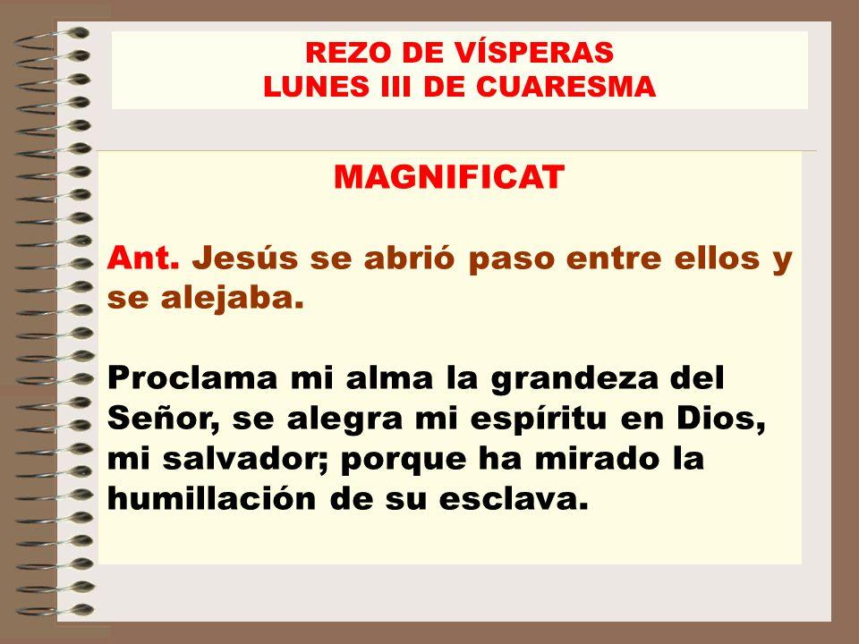 MAGNIFICAT Ant. Jesús se abrió paso entre ellos y se alejaba. Proclama mi alma la grandeza del Señor, se alegra mi espíritu en Dios, mi salvador; porq