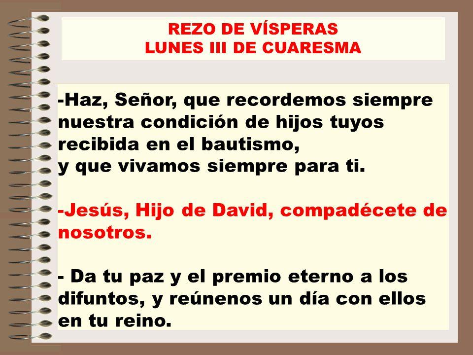 -Haz, Señor, que recordemos siempre nuestra condición de hijos tuyos recibida en el bautismo, y que vivamos siempre para ti. -Jesús, Hijo de David, co