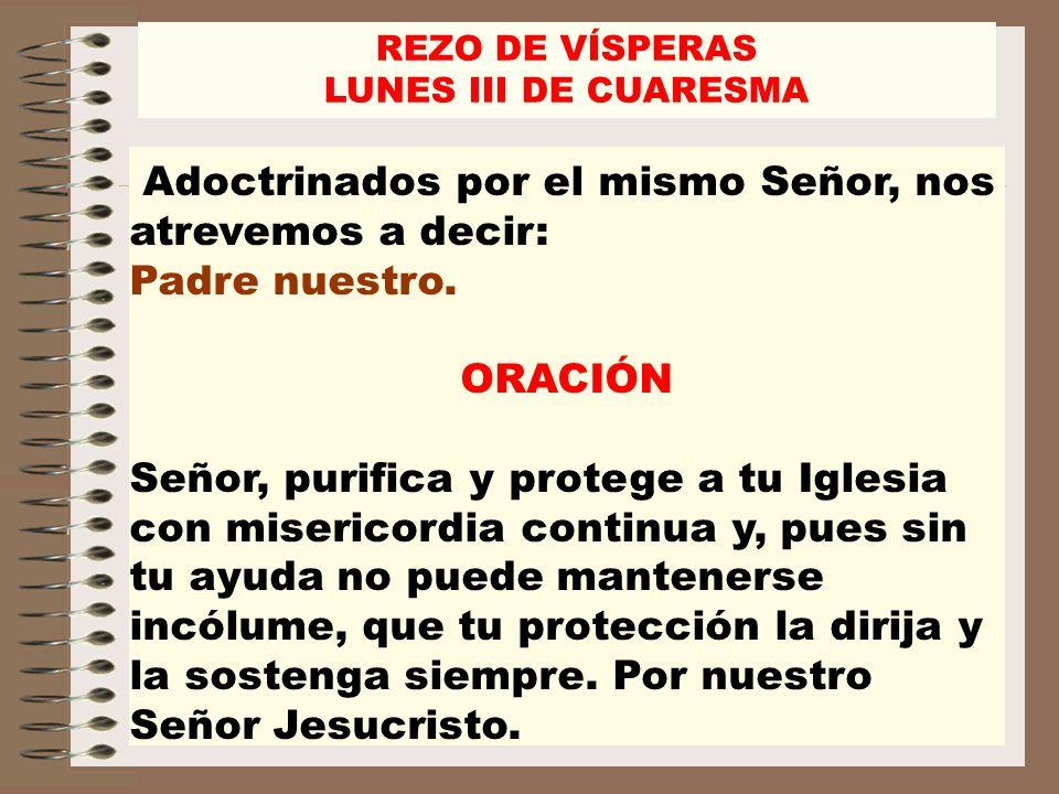 Adoctrinados por el mismo Señor, nos atrevemos a decir: Padre nuestro. ORACIÓN Señor, purifica y protege a tu Iglesia con misericordia continua y, pue