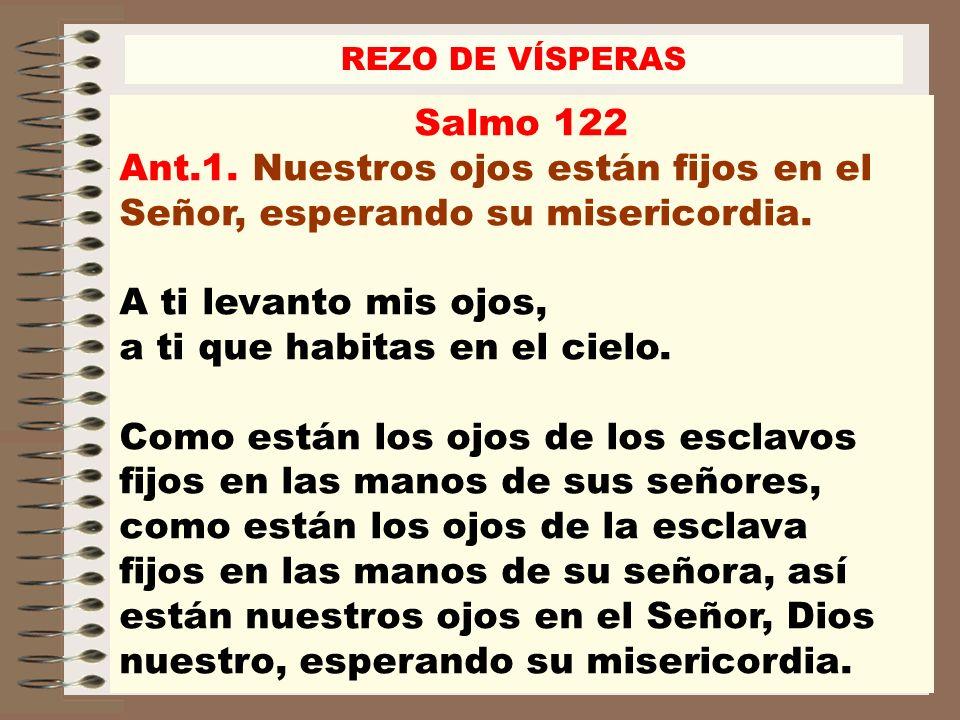 Salmo 122 Ant.1. Nuestros ojos están fijos en el Señor, esperando su misericordia. A ti levanto mis ojos, a ti que habitas en el cielo. Como están los