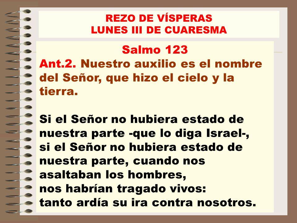 Salmo 123 Ant.2. Nuestro auxilio es el nombre del Señor, que hizo el cielo y la tierra. Si el Señor no hubiera estado de nuestra parte -que lo diga Is