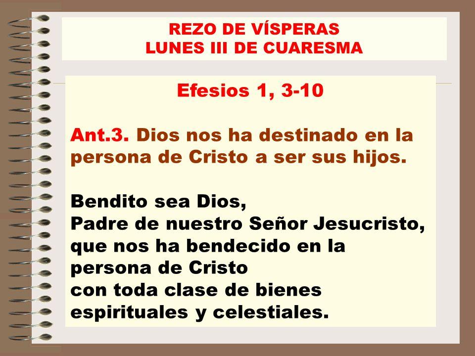 Efesios 1, 3-10 Ant.3. Dios nos ha destinado en la persona de Cristo a ser sus hijos. Bendito sea Dios, Padre de nuestro Señor Jesucristo, que nos ha