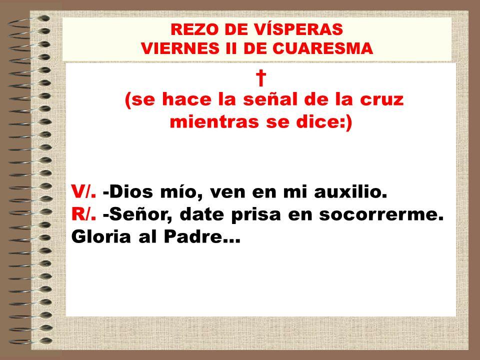 REZO DE VÍSPERAS VIERNES II DE CUARESMA (se hace la señal de la cruz mientras se dice:) V/. -Dios mío, ven en mi auxilio. R/. -Señor, date prisa en so