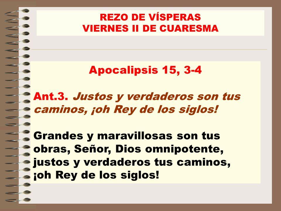 Apocalipsis 15, 3-4 Ant.3. Justos y verdaderos son tus caminos, ¡oh Rey de los siglos! Grandes y maravillosas son tus obras, Señor, Dios omnipotente,