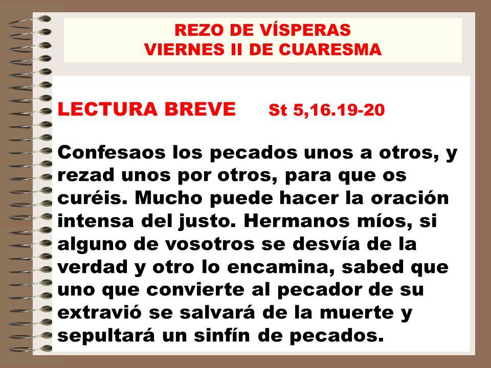 LECTURA BREVE St 5,16.19-20 Confesaos los pecados unos a otros, y rezad unos por otros, para que os curéis. Mucho puede hacer la oración intensa del j