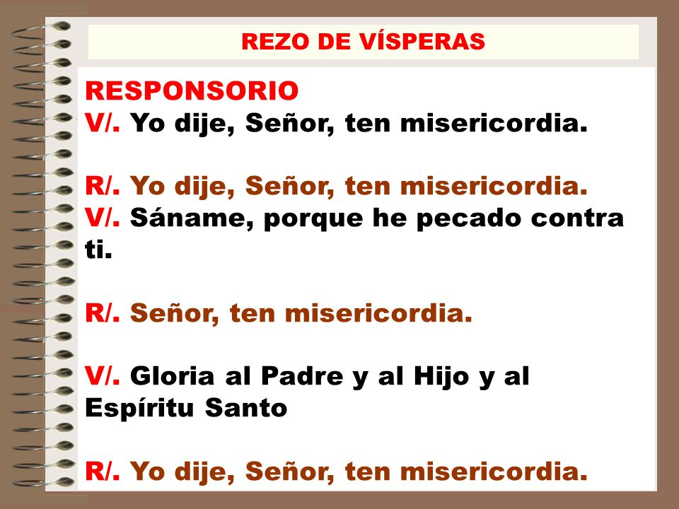 RESPONSORIO V/. Yo dije, Señor, ten misericordia. R/. Yo dije, Señor, ten misericordia. V/. Sáname, porque he pecado contra ti. R/. Señor, ten miseric