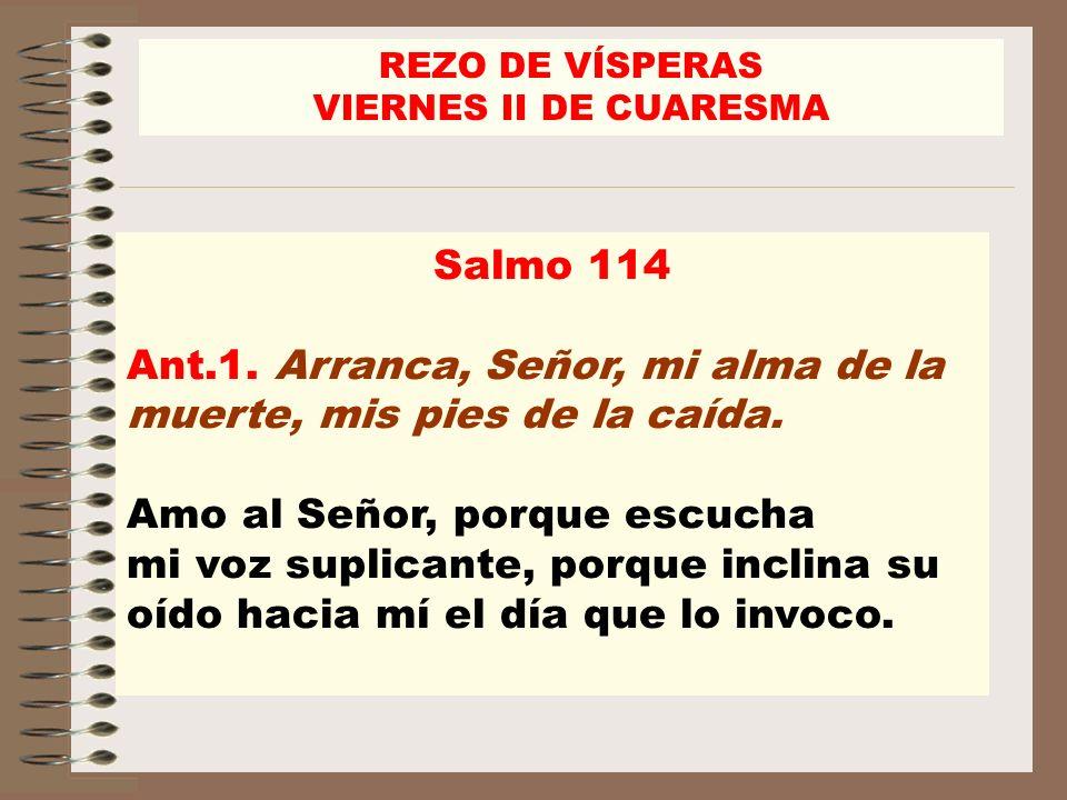 Salmo 114 Ant.1. Arranca, Señor, mi alma de la muerte, mis pies de la caída. Amo al Señor, porque escucha mi voz suplicante, porque inclina su oído ha
