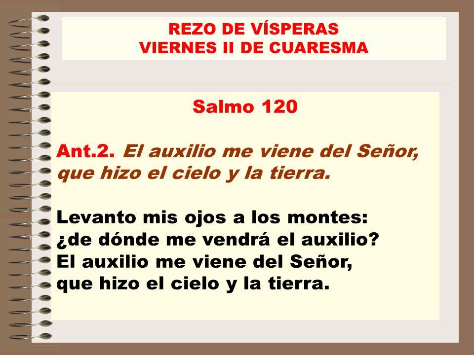 Salmo 120 Ant.2. El auxilio me viene del Señor, que hizo el cielo y la tierra. Levanto mis ojos a los montes: ¿de dónde me vendrá el auxilio? El auxil