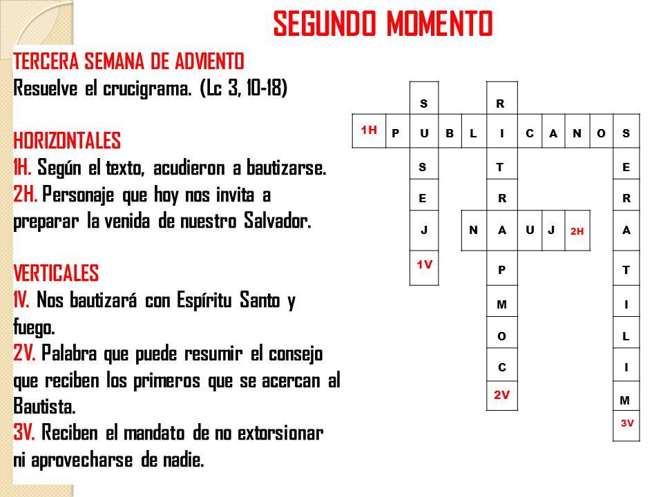 SEGUNDO MOMENTO TERCERA SEMANA DE ADVIENTO Resuelve el crucigrama. (Lc 3, 10-18) HORIZONTALES 1H. Según el texto, acudieron a bautizarse. 2H. Personaj
